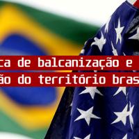 A política de balcanização e a ameaça de divisão do território brasileiro