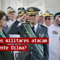 Por que os militares atacam a Presidente Dilma?