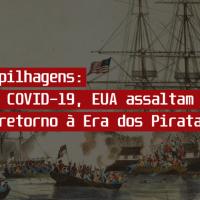 Em meio à COVID-19, EUA saqueiam países e sugerem retorno à Era da Pirataria
