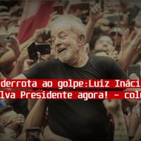 Impor uma derrota ao golpe: Luiz Inácio Lula da Silva para Presidente AGORA!