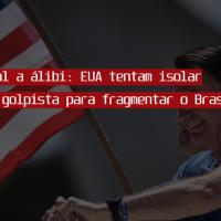 De serviçal a álibi: EUA tentam isolar o governo golpista para fragmentar o Brasil