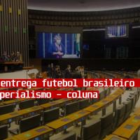 Bolsonaro entrega futebol brasileiro nas mãos do imperialismo - coluna