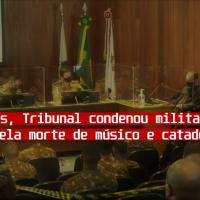Após  2 anos, Tribunal condenou militares acusados pelas mortes do músico e catador
